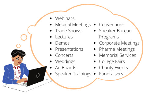 Webinars, Medical Meetings, Trade Shows, Lectures, Demos, Presentations, Concerts, Weddings, Ad Boards, Speaker Trainings, Conventions, Speaker Bureau Programs, Corporate Meetings, Pharma Meetings, Memorial Services, College Fairs, Charity Events, Fundraisers