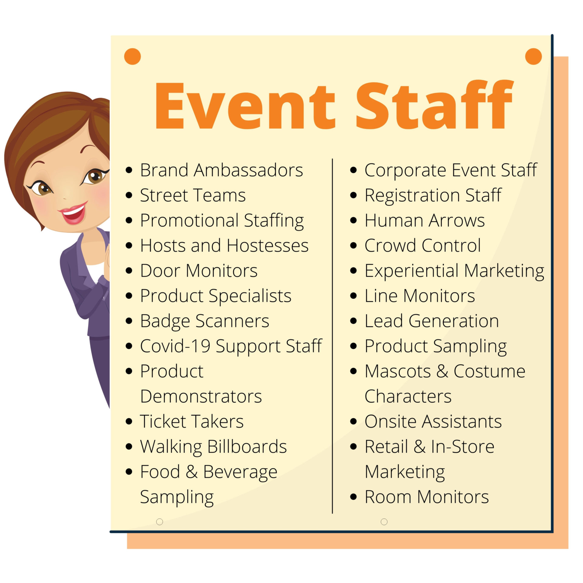 Event Staff: Brand Ambassadors, Street Teams, Promotional Staffing, Hosts and Hostesses, Door Monitors, Product Specialists, Badge Scanners, Covid-19 Support Staff, Product Demonstrators, Ticket Takers, Walking Billboards, Food & Beverage Sampling, Corporate Event Staff, Registration Staff, Human Arrows, Crowd Control, Experiential Marketing, Line Monitors, Lead Generation, Product Sampling, Mascots & Costume Characters, Onsite Assistants, Retail & In-Store Marketing, Room Monitors